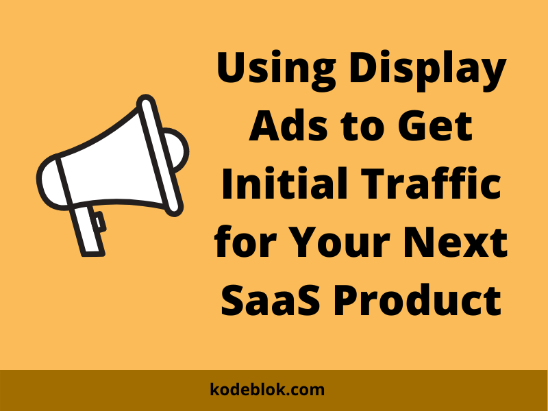 Using Display Ads to Get Initial Traffic for Your Next SaaS Product